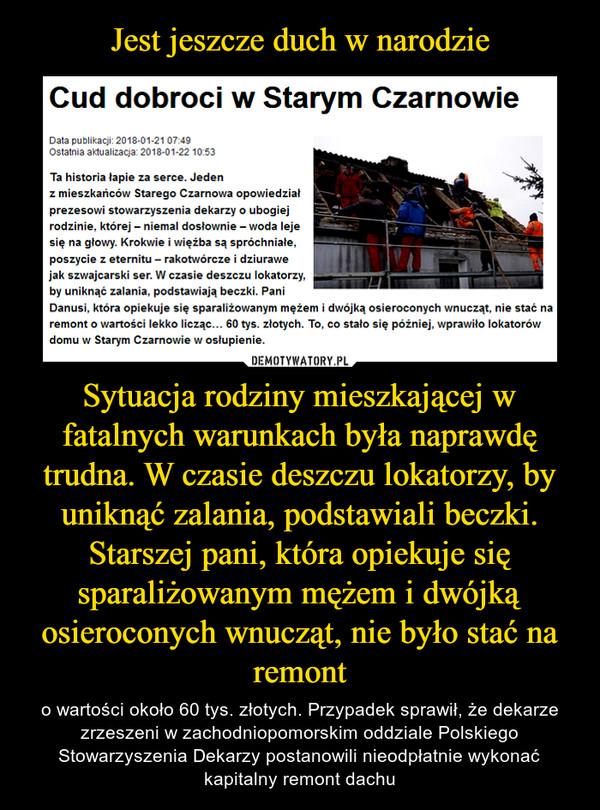 Sytuacja rodziny mieszkającej w fatalnych warunkach była naprawdę trudna. W czasie deszczu lokatorzy, by uniknąć zalania, podstawiali beczki. Starszej pani, która opiekuje się sparaliżowanym mężem i dwójką osieroconych wnucząt, nie było stać na remont – o wartości około 60 tys. złotych. Przypadek sprawił, że dekarze zrzeszeni w zachodniopomorskim oddziale Polskiego Stowarzyszenia Dekarzy postanowili nieodpłatnie wykonać kapitalny remont dachu