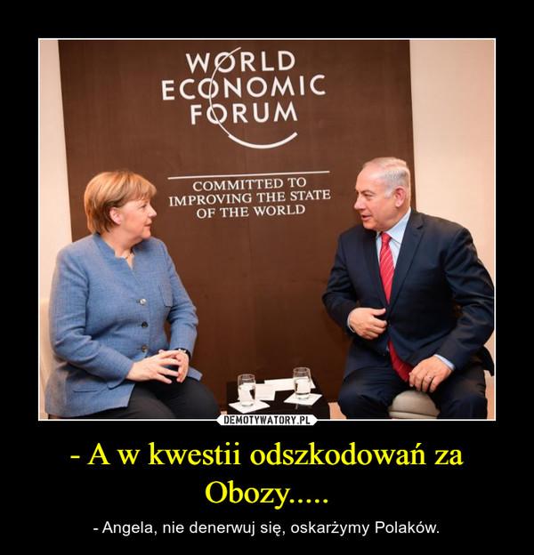 - A w kwestii odszkodowań za Obozy..... – - Angela, nie denerwuj się, oskarżymy Polaków.
