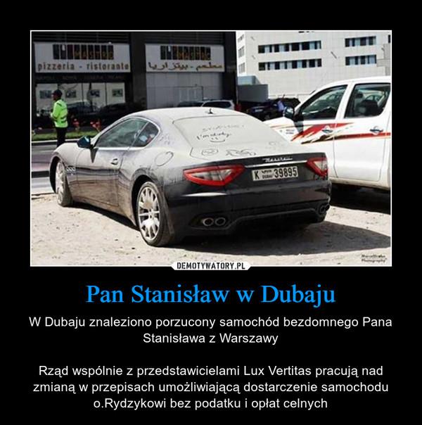 Pan Stanisław w Dubaju – W Dubaju znaleziono porzucony samochód bezdomnego Pana Stanisława z WarszawyRząd wspólnie z przedstawicielami Lux Vertitas pracują nad zmianą w przepisach umożliwiającą dostarczenie samochodu o.Rydzykowi bez podatku i opłat celnych