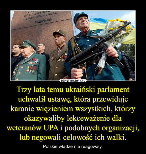 Trzy lata temu ukraiński parlament uchwalił ustawę, która przewiduje karanie więzieniem wszystkich, którzy okazywaliby lekceważenie dla weteranów UPA i podobnych organizacji, lub negowali celowość ich walki. – Polskie władze nie reagowały.