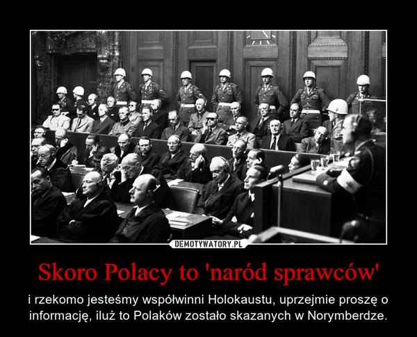 Skoro Polacy to 'naród sprawców' – i rzekomo jesteśmy współwinni Holokaustu, uprzejmie proszę o informację, iluż to Polaków zostało skazanych w Norymberdze.