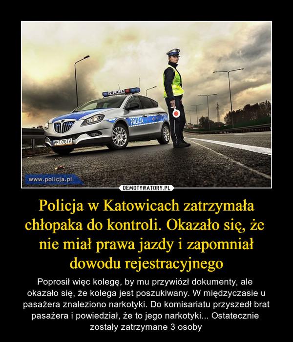 Policja w Katowicach zatrzymała chłopaka do kontroli. Okazało się, że nie miał prawa jazdy i zapomniał dowodu rejestracyjnego – Poprosił więc kolegę, by mu przywiózł dokumenty, ale okazało się, że kolega jest poszukiwany. W międzyczasie u pasażera znaleziono narkotyki. Do komisariatu przyszedł brat pasażera i powiedział, że to jego narkotyki... Ostatecznie zostały zatrzymane 3 osoby