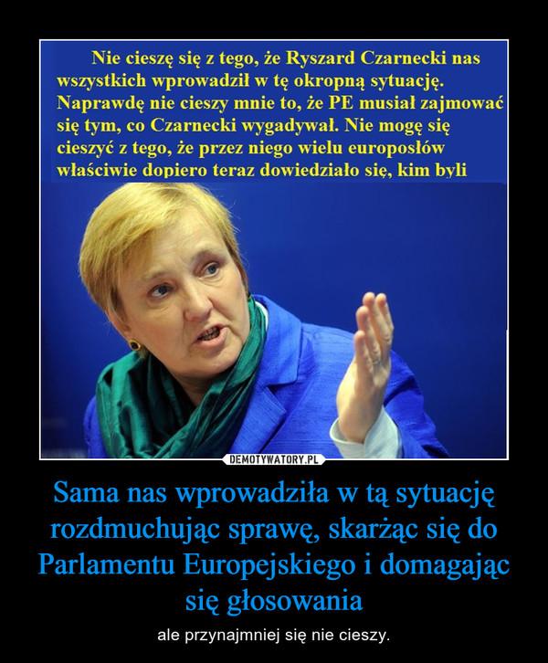 Sama nas wprowadziła w tą sytuację rozdmuchując sprawę, skarżąc się do Parlamentu Europejskiego i domagając się głosowania – ale przynajmniej się nie cieszy.