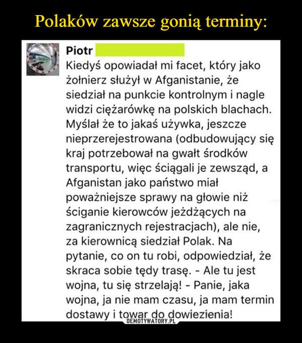 –  Piotr Kiedyś opowiadał mi facet, któy jako żołnierz służył w Afganistanie, że siedział na punkcie kontrolnym i nagle widzi ciężarówkę na polskich blachach. Myślał, że to jakaś używka, jeszcze nieprzerejestrowana (odbudowujący się kraj potrzebował na gwałt środków transportu, więc ściągali zewsząd, a Afganistan jako państwo miał poważniejsze sprawy na głowie niż ściganie kierowców jeżdżących na zagranicznych rejestracjach), ale nie, za kierownicą siedział Polak. Na pytanie, co on tu robi, odpowiedział, że skraca sobie tędy trasę - ale tu jest wojna, tu strzelają! Panie jaka wojna, ja nie mam czasu, ja mam termin dostawy i towar do dowiezienia