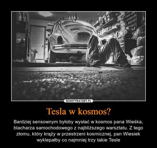 Tesla w kosmos? – Bardziej sensownym byłoby wysłać w kosmos pana Wieśka, blacharza samochodowego z najbliższego warsztatu. Z tego złomu, który krąży w przestrzeni kosmicznej, pan Wiesiek wyklepałby co najmniej trzy takie Tesle