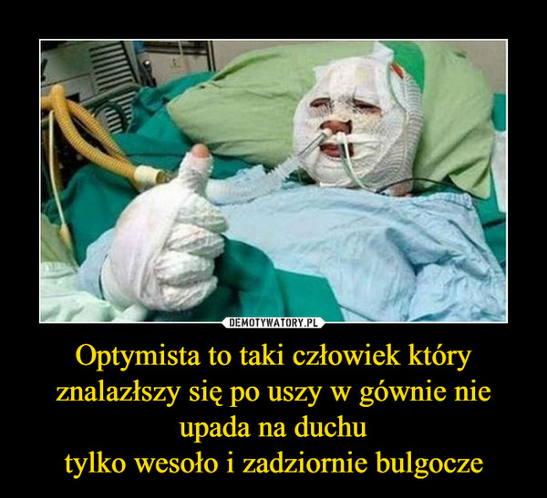 Optymista to taki człowiek który znalazłszy się po uszy w gównie nie upada na duchutylko wesoło i zadziornie bulgocze –