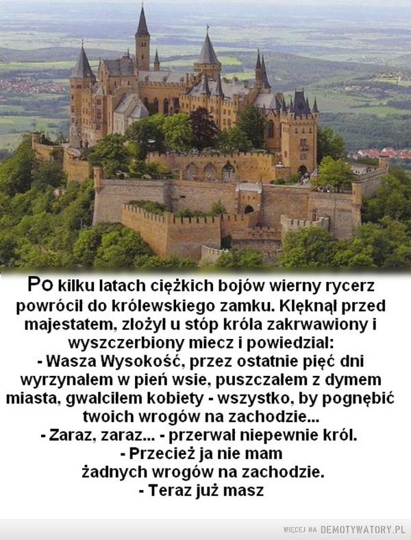 Największy wróg człowieka tkwi w nim samym –  Po kilku latach ciężkich bojów wierny rycerzpowrócil do królewskiego zamku. Klęknal przedmajestatem, zlożyl u stóp króla zakrwawionyiwyszczerbiony miecz i powiedzial:Wasza Wysokość, przez ostatnie pięć dniwyrzynalem w pień wsie, puszczalem z dymemmiasta, gwalcilem kobiety - wszystko, by pognębićtwoich wrogów na zachodzieZaraz, zaraz... - przerwal niepewnie król- Przecież ja nie mamżadnych wrogów na zachodzie.- Teraz już masz