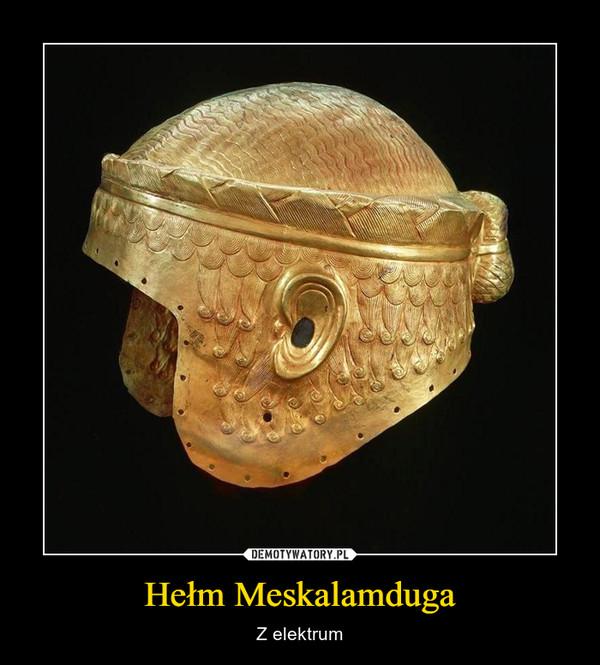 Hełm Meskalamduga – Z elektrum
