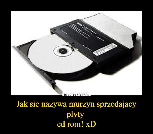 Jak sie nazywa murzyn sprzedajacy plyty cd rom! xD –
