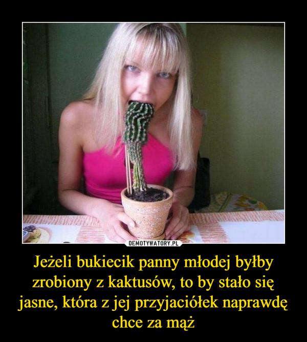 Jeżeli bukiecik panny młodej byłby zrobiony z kaktusów, to by stało się jasne, która z jej przyjaciółek naprawdę chce za mąż –