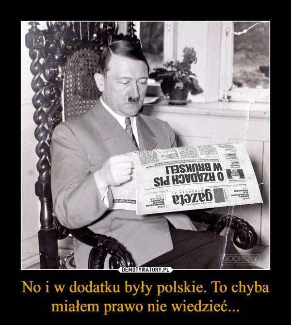 No i w dodatku były polskie. To chyba miałem prawo nie wiedzieć... –