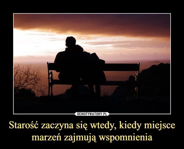 Starość zaczyna się wtedy, kiedy miejsce marzeń zajmują wspomnienia –