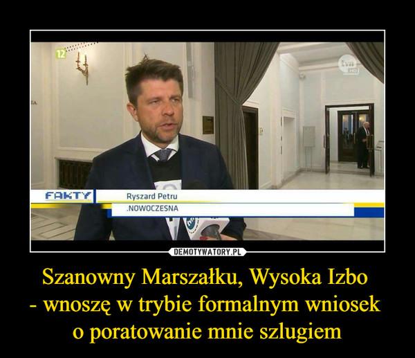 Szanowny Marszałku, Wysoka Izbo - wnoszę w trybie formalnym wniosek o poratowanie mnie szlugiem –  Ryszard PetruNOWOCZESNA.