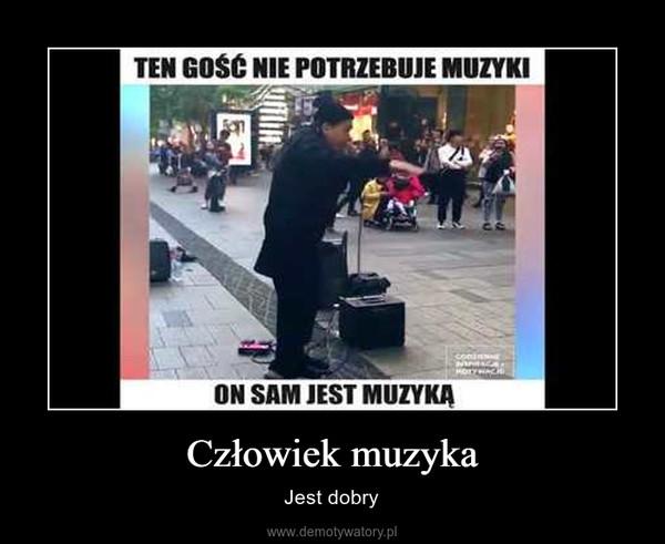 Człowiek muzyka – Jest dobry