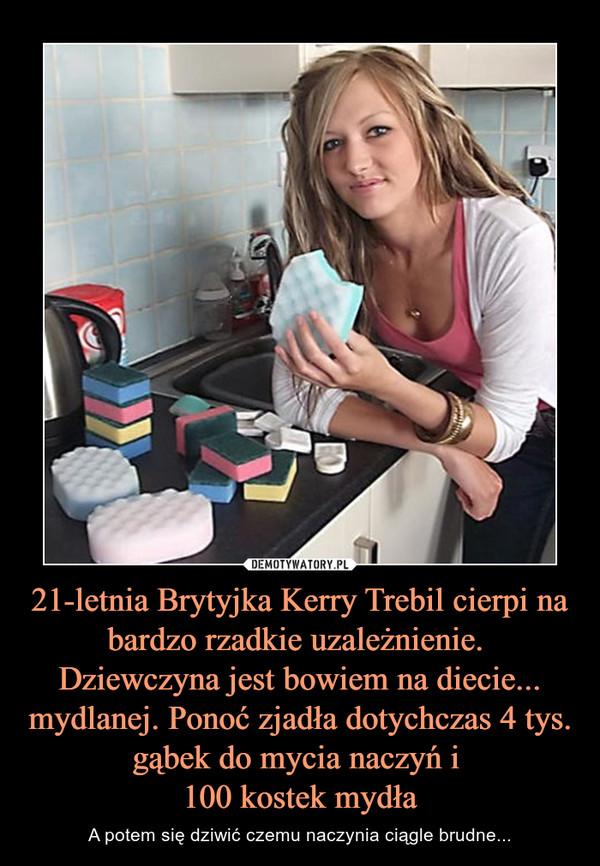 21-letnia Brytyjka Kerry Trebil cierpi na bardzo rzadkie uzależnienie. Dziewczyna jest bowiem na diecie... mydlanej. Ponoć zjadła dotychczas 4 tys. gąbek do mycia naczyń i 100 kostek mydła – A potem się dziwić czemu naczynia ciągle brudne...