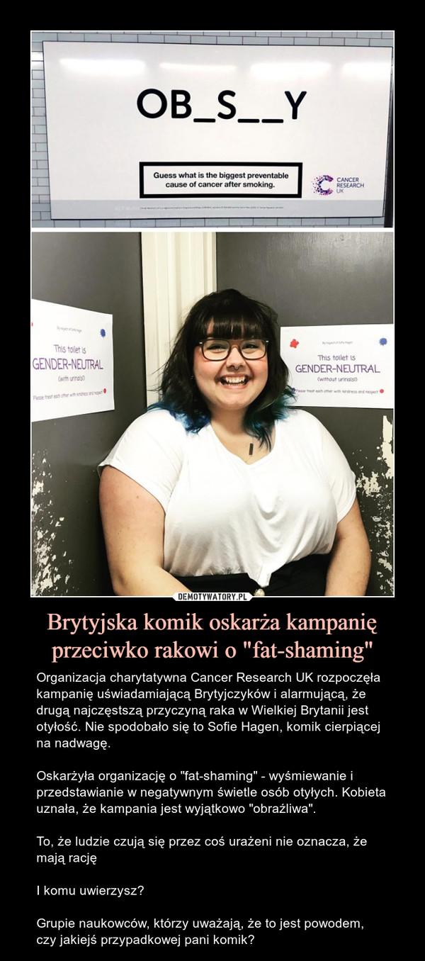 """Brytyjska komik oskarża kampanię przeciwko rakowi o """"fat-shaming"""" – Organizacja charytatywna Cancer Research UK rozpoczęła kampanię uświadamiającą Brytyjczyków i alarmującą, że drugą najczęstszą przyczyną raka w Wielkiej Brytanii jest otyłość. Nie spodobało się to Sofie Hagen, komik cierpiącej na nadwagę.Oskarżyła organizację o """"fat-shaming"""" - wyśmiewanie i przedstawianie w negatywnym świetle osób otyłych. Kobieta uznała, że kampania jest wyjątkowo """"obraźliwa"""".To, że ludzie czują się przez coś urażeni nie oznacza, że mają racjęI komu uwierzysz?Grupie naukowców, którzy uważają, że to jest powodem, czy jakiejś przypadkowej pani komik?"""