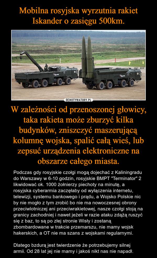 """W zależności od przenoszonej głowicy, taka rakieta może zburzyć kilka budynków, zniszczyć maszerującą kolumnę wojska, spalić całą wieś, lub zepsuć urządzenia elektroniczne na obszarze całego miasta. – Podczas gdy rosyjskie czołgi mogą dojechać z Kaliningradu do Warszawy w 6-10 godzin, rosyjskie BMPT """"Terminator"""" 2 likwidować ok. 1000 żołnierzy piechoty na minutę, a rosyjska cyberarmia zaczęłaby od wyłączenia internetu, telewizji, systemu bankowego i prądu, a Wojsko Polskie nic by nie mogło z tym zrobić bo nie ma nowoczesnej obrony przeciwlotniczej ani przeciwrakietowej, nasze czołgi stoją na granicy zachodniej i nawet jeżeli w razie ataku zdążą ruszyć się z baz, to są po złej stronie Wisły i zostaną zbombardowane w trakcie przemarszu, nie mamy wojsk hakerskich, a OT nie ma szans z wojskami regularnymi.Dlatego bzdurą jest twierdzenie że potrzebujemy silnej armii. Od 28 lat jej nie mamy i jakoś nikt nas nie napadł."""