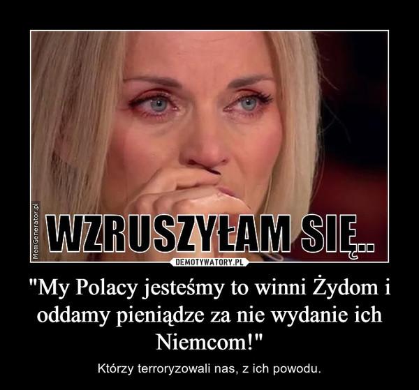"""""""My Polacy jesteśmy to winni Żydom i oddamy pieniądze za nie wydanie ich Niemcom!"""" – Którzy terroryzowali nas, z ich powodu."""