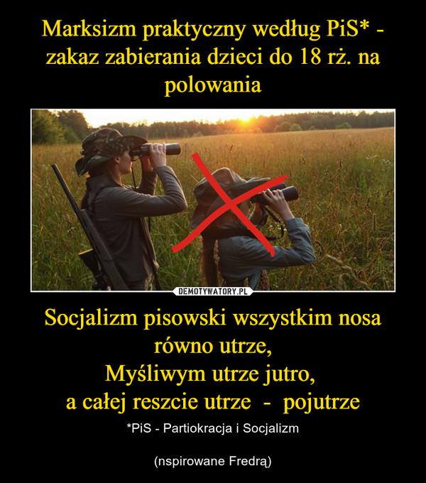 Socjalizm pisowski wszystkim nosa równo utrze,Myśliwym utrze jutro, a całej reszcie utrze  -  pojutrze – *PiS - Partiokracja i Socjalizm(nspirowane Fredrą)