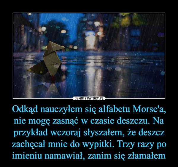 Odkąd nauczyłem się alfabetu Morse'a, nie mogę zasnąć w czasie deszczu. Na przykład wczoraj słyszałem, że deszcz zachęcał mnie do wypitki. Trzy razy po imieniu namawiał, zanim się złamałem –