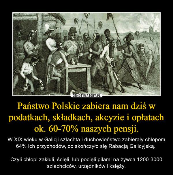 Państwo Polskie zabiera nam dziś w podatkach, składkach, akcyzie i opłatach ok. 60-70% naszych pensji. – W XIX wieku w Galicji szlachta i duchowieństwo zabierały chłopom 64% ich przychodów, co skończyło się Rabacją Galicyjską. Czyli chłopi zakłuli, ścięli, lub pocięli piłami na żywca 1200-3000 szlachciców, urzędników i księży.