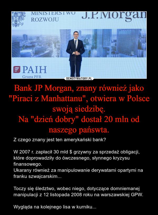 """Bank JP Morgan, znany również jako """"Piraci z Manhattanu"""", otwiera w Polsce swoją siedzibę.Na """"dzień dobry"""" dostał 20 mln od naszego pańswta. – Z czego znany jest ten amerykański bank?W 2007 r. zapłacił 30 mld $ grzywny za sprzedaż obligacji, które doprowadziły do ówczesnego, słynnego kryzysu finansowego.Ukarany również za manipulowanie derywatami opartymi na franku szwajcarskim...Toczy się śledztwo, wobec niego, dotyczące domniemanej manipulacji z 12 listopada 2008 roku na warszawskiej GPW.Wygląda na kolejnego lisa w kurniku..."""
