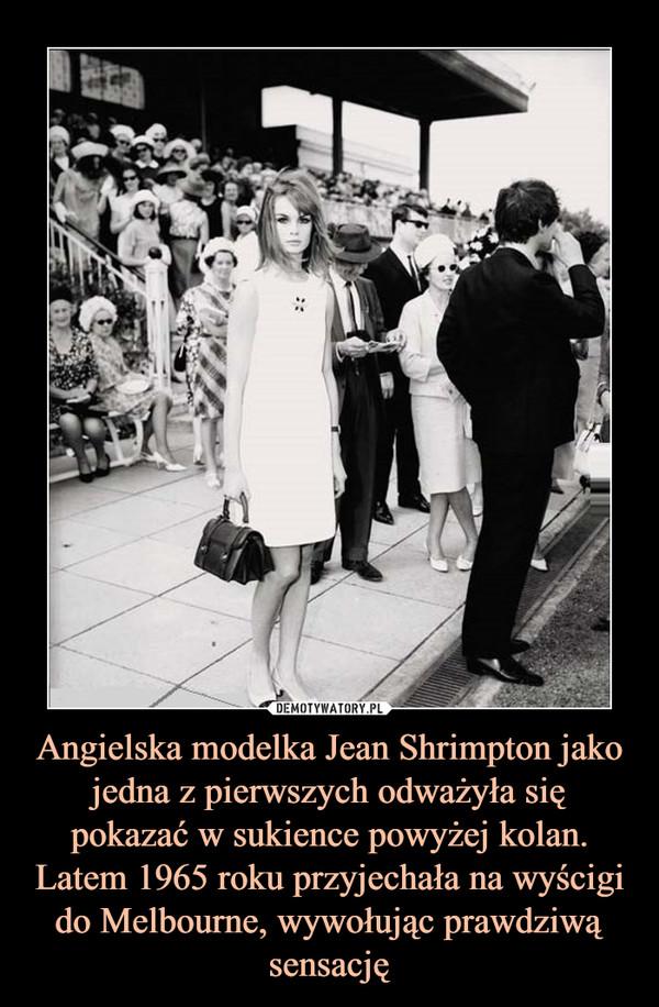 Angielska modelka Jean Shrimpton jako jedna z pierwszych odważyła się pokazać w sukience powyżej kolan. Latem 1965 roku przyjechała na wyścigi do Melbourne, wywołując prawdziwą sensację –