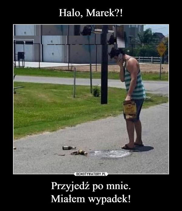 Przyjedź po mnie.Miałem wypadek! –