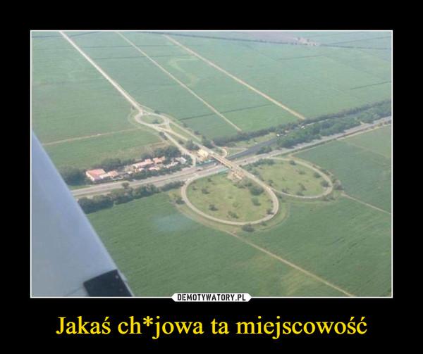 Jakaś ch*jowa ta miejscowość –