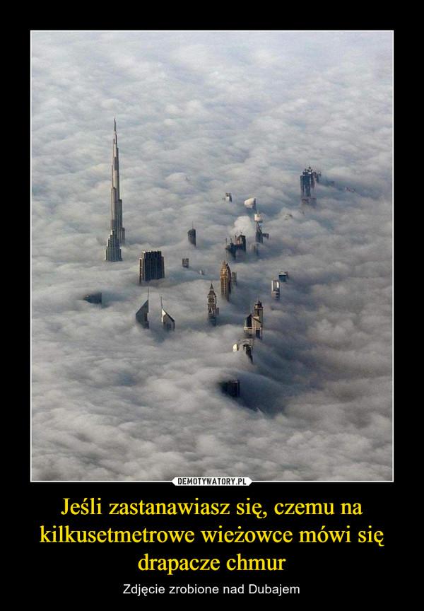 Jeśli zastanawiasz się, czemu na kilkusetmetrowe wieżowce mówi się drapacze chmur – Zdjęcie zrobione nad Dubajem