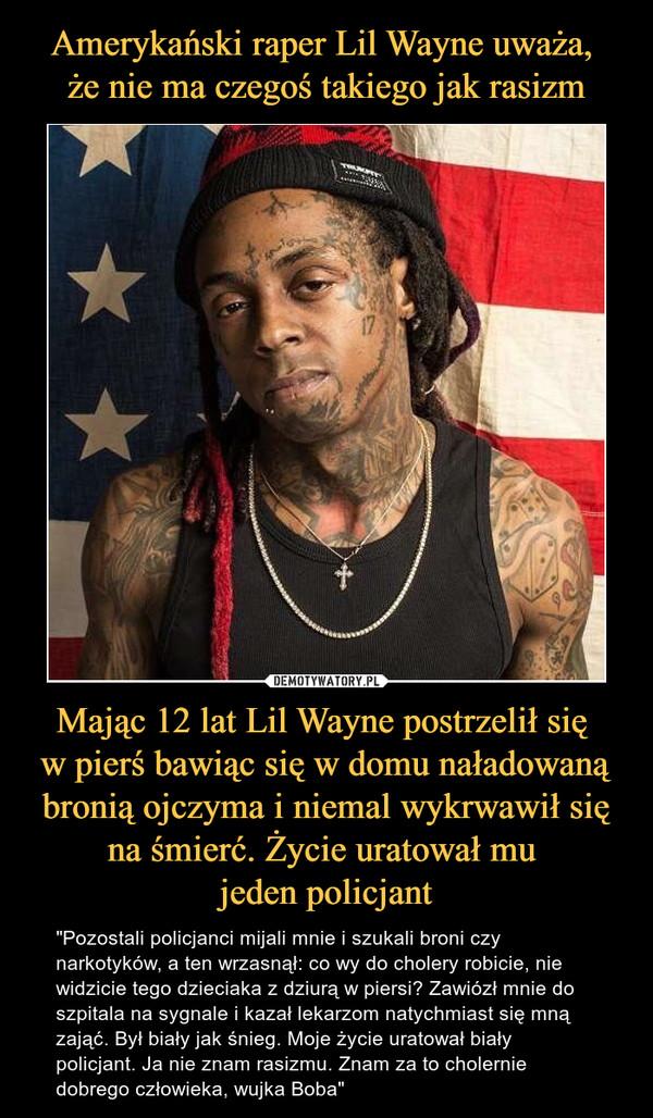 """Mając 12 lat Lil Wayne postrzelił się w pierś bawiąc się w domu naładowaną bronią ojczyma i niemal wykrwawił się na śmierć. Życie uratował mu jeden policjant – """"Pozostali policjanci mijali mnie i szukali broni czy narkotyków, a ten wrzasnął: co wy do cholery robicie, nie widzicie tego dzieciaka z dziurą w piersi? Zawiózł mnie do szpitala na sygnale i kazał lekarzom natychmiast się mną zająć. Był biały jak śnieg. Moje życie uratował biały policjant. Ja nie znam rasizmu. Znam za to cholernie dobrego człowieka, wujka Boba"""""""