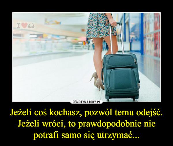 Jeżeli coś kochasz, pozwól temu odejść. Jeżeli wróci, to prawdopodobnie nie potrafi samo się utrzymać... –
