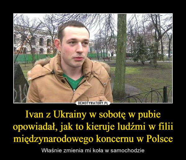 Ivan z Ukrainy w sobotę w pubie opowiadał, jak to kieruje ludźmi w filii międzynarodowego koncernu w Polsce – Właśnie zmienia mi koła w samochodzie