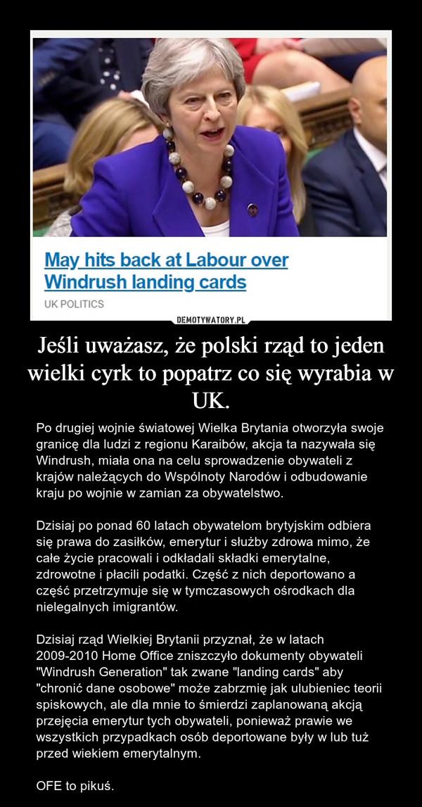"""Jeśli uważasz, że polski rząd to jeden wielki cyrk to popatrz co się wyrabia w UK. – Po drugiej wojnie światowej Wielka Brytania otworzyła swoje granicę dla ludzi z regionu Karaibów, akcja ta nazywała się Windrush, miała ona na celu sprowadzenie obywateli z krajów należących do Wspólnoty Narodów i odbudowanie kraju po wojnie w zamian za obywatelstwo.  Dzisiaj po ponad 60 latach obywatelom brytyjskim odbiera się prawa do zasiłków, emerytur i służby zdrowa mimo, że całe życie pracowali i odkładali składki emerytalne, zdrowotne i płacili podatki. Część z nich deportowano a część przetrzymuje się w tymczasowych ośrodkach dla nielegalnych imigrantów. Dzisiaj rząd Wielkiej Brytanii przyznał, że w latach 2009-2010 Home Office zniszczyło dokumenty obywateli """"Windrush Generation"""" tak zwane """"landing cards"""" aby """"chronić dane osobowe"""" może zabrzmię jak ulubieniec teorii spiskowych, ale dla mnie to śmierdzi zaplanowaną akcją przejęcia emerytur tych obywateli, ponieważ prawie we wszystkich przypadkach osób deportowane były w lub tuż przed wiekiem emerytalnym.OFE to pikuś."""