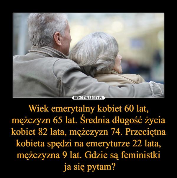 Wiek emerytalny kobiet 60 lat, mężczyzn 65 lat. Średnia długość życia kobiet 82 lata, mężczyzn 74. Przeciętna kobieta spędzi na emeryturze 22 lata, mężczyzna 9 lat. Gdzie są feministki ja się pytam? –