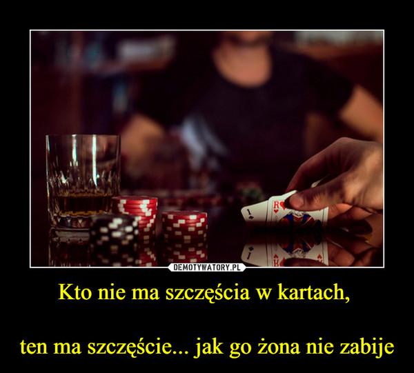 Kto nie ma szczęścia w kartach, ten ma szczęście... jak go żona nie zabije –
