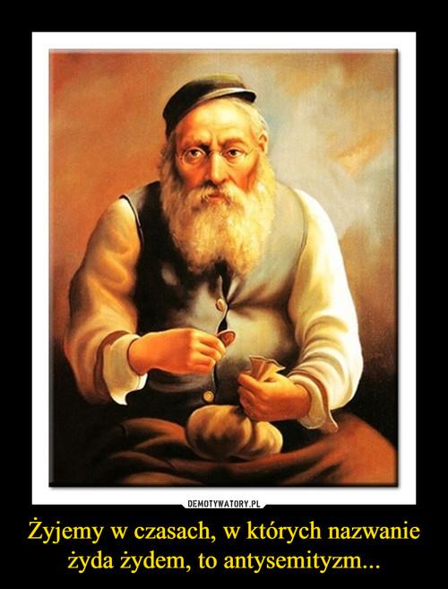 Żyjemy w czasach, w których nazwanie żyda żydem, to antysemityzm...