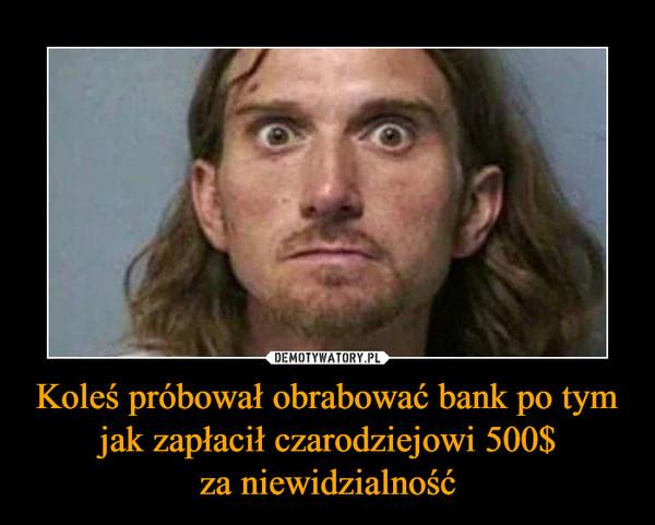 Koleś próbował obrabować bank po tym jak zapłacił czarodziejowi 500$za niewidzialność –