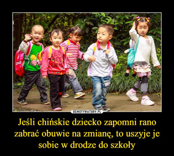 Jeśli chińskie dziecko zapomni rano zabrać obuwie na zmianę, to uszyje je sobie w drodze do szkoły –