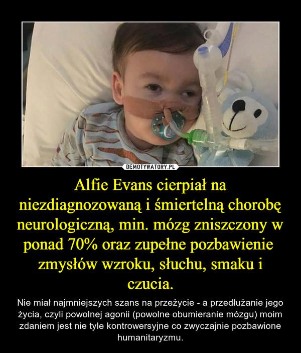 Alfie Evans cierpiał na niezdiagnozowaną i śmiertelną chorobę neurologiczną, min. mózg zniszczony w ponad 70% oraz zupełne pozbawienie  zmysłów wzroku, słuchu, smaku i czucia. – Nie miał najmniejszych szans na przeżycie - a przedłużanie jego życia, czyli powolnej agonii (powolne obumieranie mózgu) moim zdaniem jest nie tyle kontrowersyjne co zwyczajnie pozbawione humanitaryzmu.