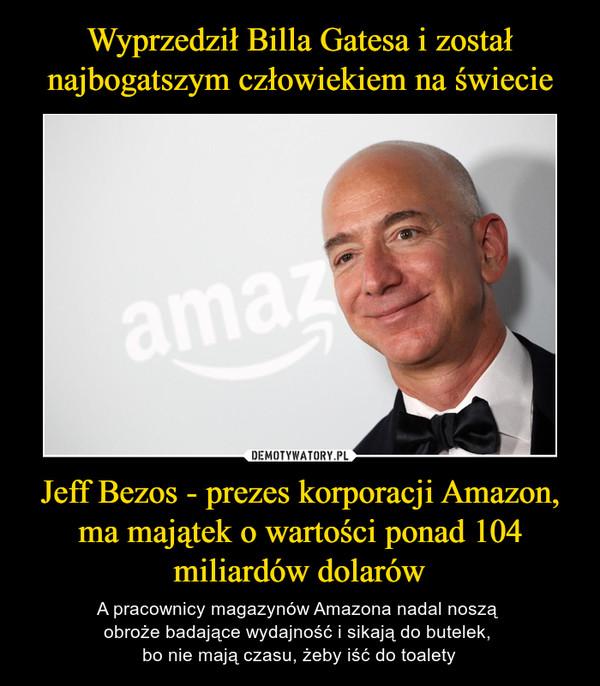 Jeff Bezos - prezes korporacji Amazon, ma majątek o wartości ponad 104 miliardów dolarów – A pracownicy magazynów Amazona nadal noszą obroże badające wydajność i sikają do butelek, bo nie mają czasu, żeby iść do toalety