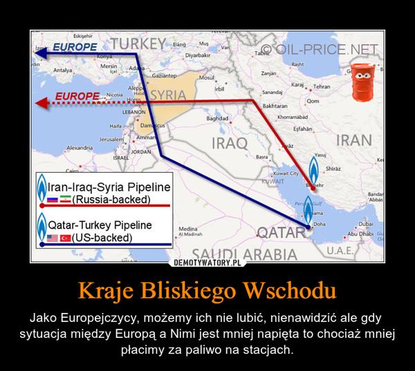 Kraje Bliskiego Wschodu – Jako Europejczycy, możemy ich nie lubić, nienawidzić ale gdy  sytuacja między Europą a Nimi jest mniej napięta to chociaż mniej płacimy za paliwo na stacjach.