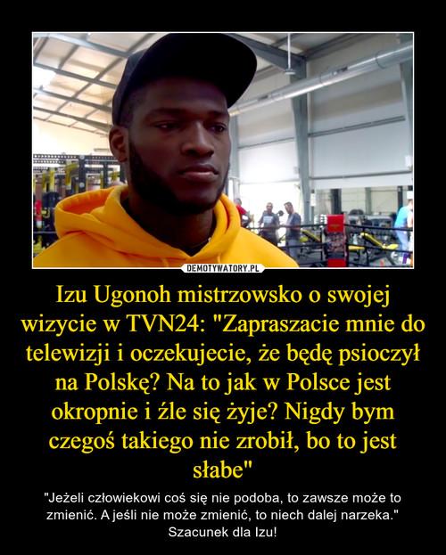 """Izu Ugonoh mistrzowsko o swojej wizycie w TVN24: """"Zapraszacie mnie do telewizji i oczekujecie, że będę psioczył na Polskę? Na to jak w Polsce jest okropnie i źle się żyje? Nigdy bym czegoś takiego nie zrobił, bo to jest słabe"""""""