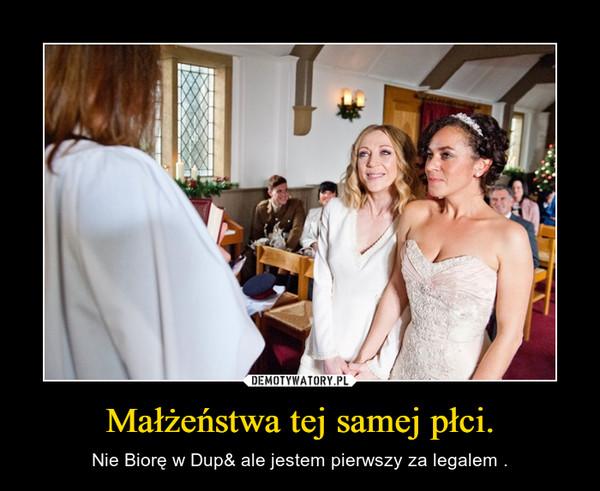 Małżeństwa tej samej płci. – Nie Biorę w Dup& ale jestem pierwszy za legalem .