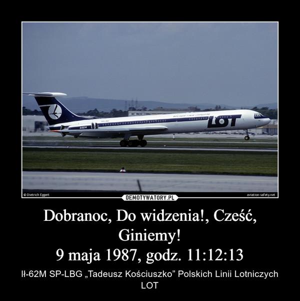 """Dobranoc, Do widzenia!, Cześć, Giniemy!9 maja 1987, godz. 11:12:13 – Ił-62M SP-LBG """"Tadeusz Kościuszko"""" Polskich Linii Lotniczych LOT"""