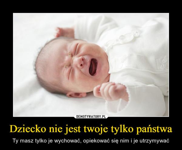 Dziecko nie jest twoje tylko państwa – Ty masz tylko je wychować, opiekować się nim i je utrzymywać