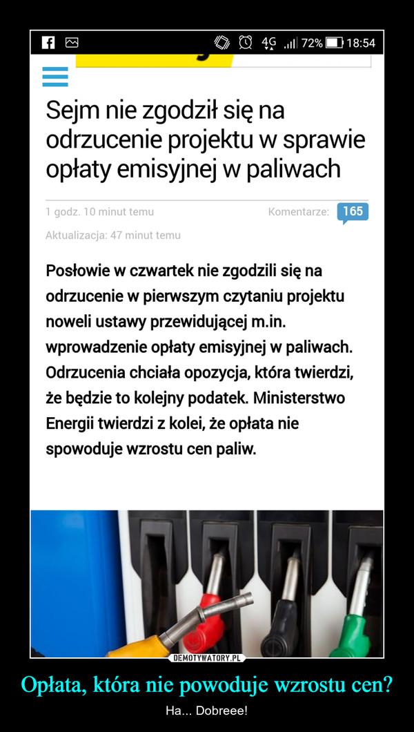 Opłata, która nie powoduje wzrostu cen? – Ha... Dobreee! Sejm nie zgodził się naodrzucenie projektu w sprawieopłaty emisyjnej w paliwach1 godz. 10 minut temuKomentarze165Aktualizacja: 47 minut temuPosłowie w czwartek nie zgodzili się naodrzucenie w pierwszym czytaniu projektunoweli ustawy przewidującej m.in.wprowadzenie opłaty emisyjnej w paliwachOdrzucenia chciała opozycja, która twierdzi,ze będzie to kolejny podatek. MinisterstwoEnergii twierdzi Z Kolei, ze opfata niespowoduje wzrostu cen paliw