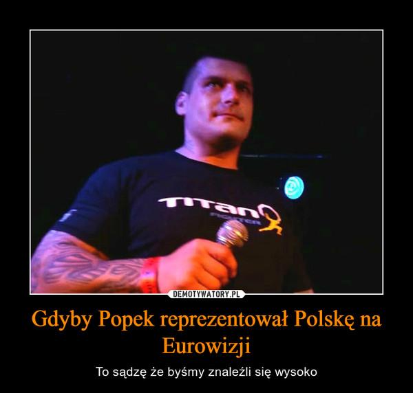 Gdyby Popek reprezentował Polskę na Eurowizji – To sądzę że byśmy znaleźli się wysoko