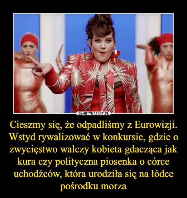 Cieszmy się, że odpadliśmy z Eurowizji. Wstyd rywalizować w konkursie, gdzie o zwycięstwo walczy kobieta gdacząca jak kura czy polityczna piosenka o córce uchodźców, która urodziła się na łódce pośrodku morza –