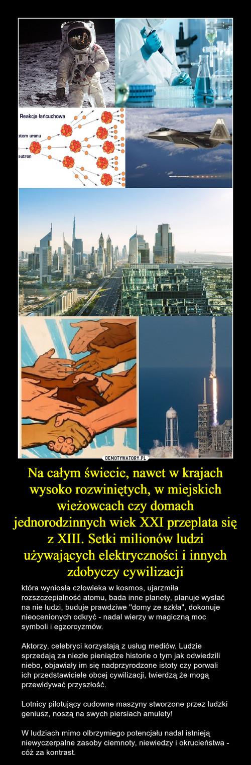 Na całym świecie, nawet w krajach wysoko rozwiniętych, w miejskich wieżowcach czy domach jednorodzinnych wiek XXI przeplata się z XIII. Setki milionów ludzi używających elektryczności i innych zdobyczy cywilizacji